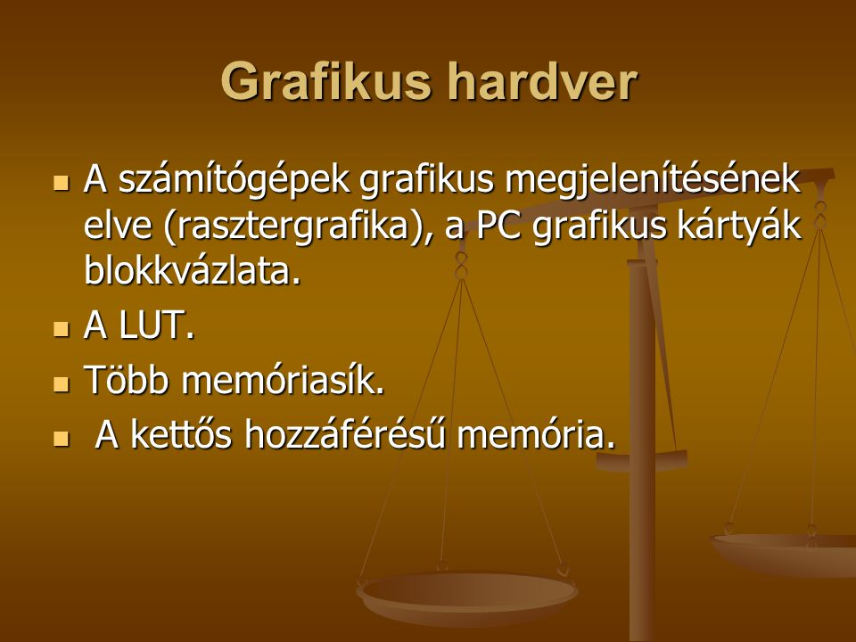 Grafikus hardver A számítógépek grafikus megjelenítésének elve (rasztergrafika), a PC grafikus kártyák blokkvázlata.