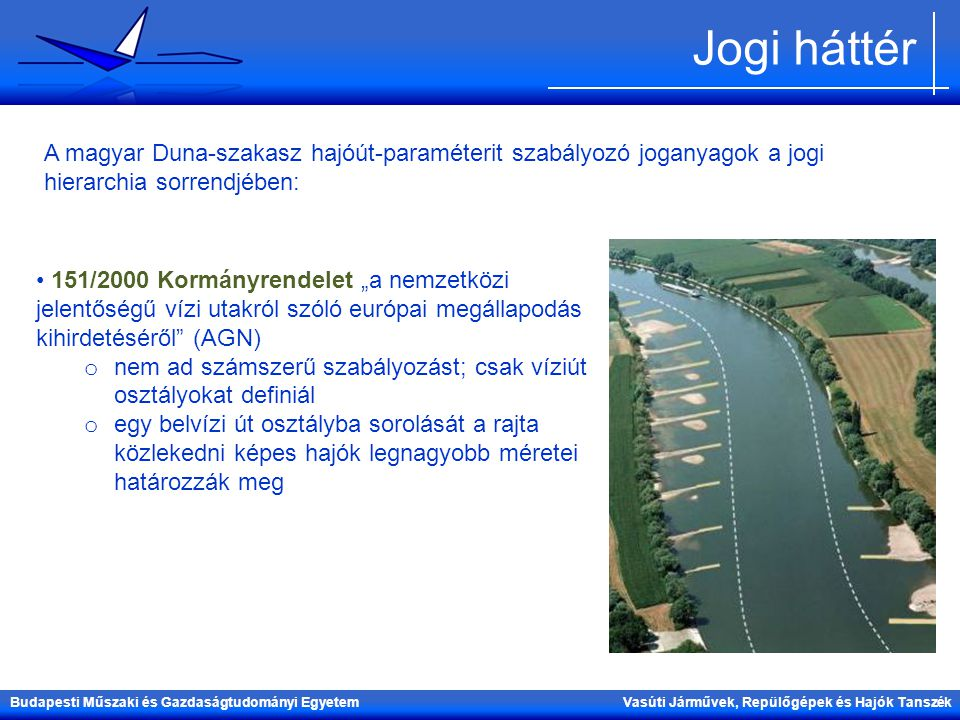 Jogi háttér A magyar Duna-szakasz hajóút-paraméterit szabályozó joganyagok a jogi hierarchia sorrendjében: