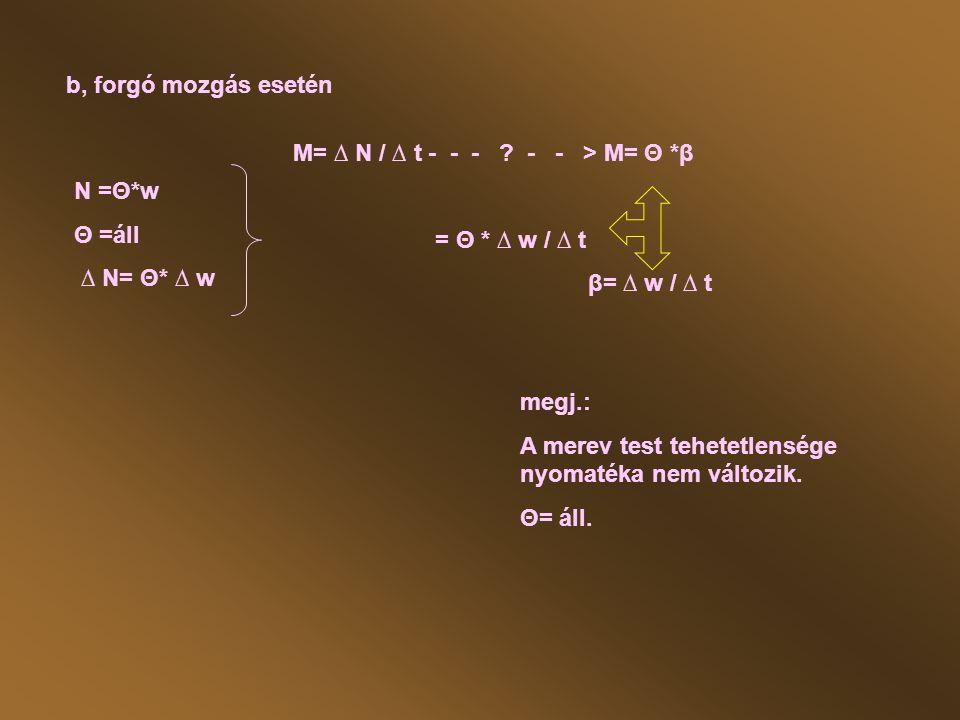 b, forgó mozgás esetén M= ∆ N / ∆ t - - - - - > M= Θ *β. = Θ * ∆ w / ∆ t. β= ∆ w / ∆ t.