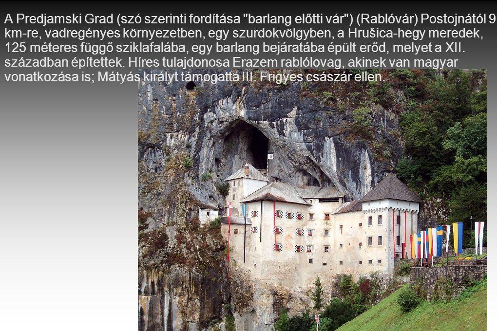 A Predjamski Grad (szó szerinti fordítása barlang előtti vár ) (Rablóvár) Postojnától 9 km-re, vadregényes környezetben, egy szurdokvölgyben, a Hrušica-hegy meredek, 125 méteres függő sziklafalába, egy barlang bejáratába épült erőd, melyet a XII.