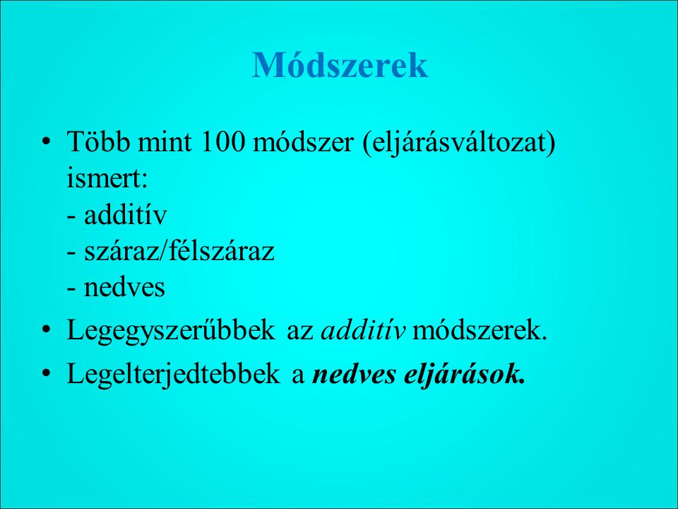 Módszerek Több mint 100 módszer (eljárásváltozat) ismert: - additív - száraz/félszáraz - nedves. Legegyszerűbbek az additív módszerek.