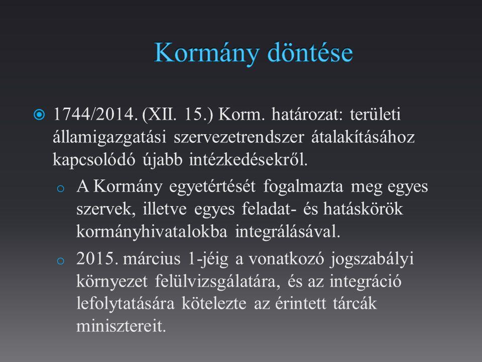 Kormány döntése 1744/2014. (XII. 15.) Korm. határozat: területi államigazgatási szervezetrendszer átalakításához kapcsolódó újabb intézkedésekről.