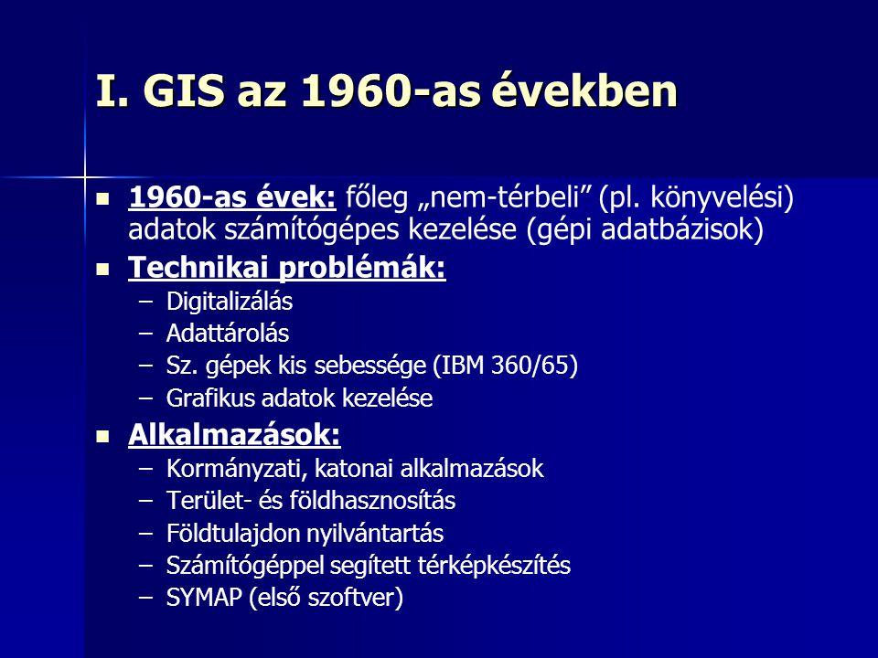 """I. GIS az 1960-as években 1960-as évek: főleg """"nem-térbeli (pl. könyvelési) adatok számítógépes kezelése (gépi adatbázisok)"""