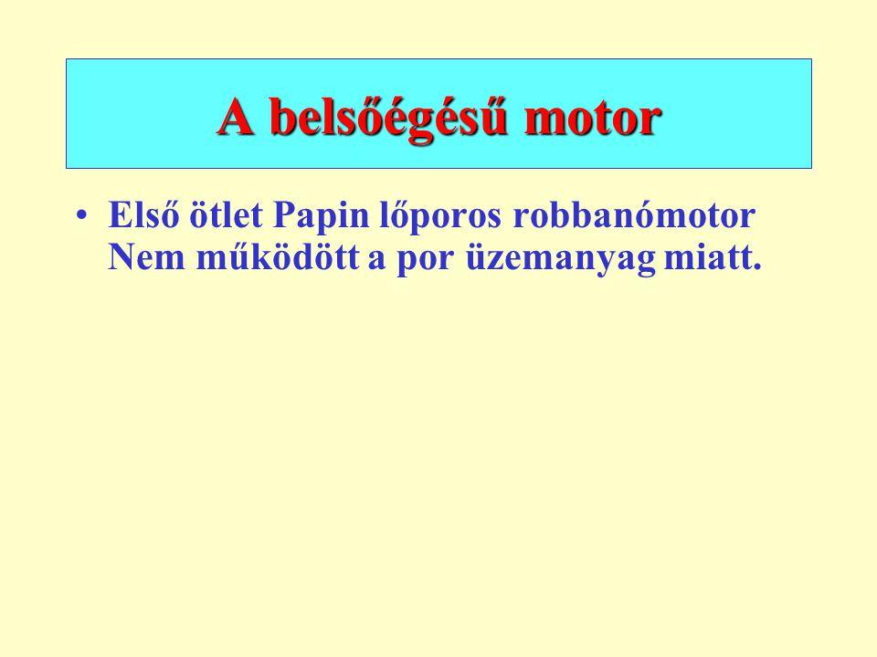 A belsőégésű motor Első ötlet Papin lőporos robbanómotor Nem működött a por üzemanyag miatt.