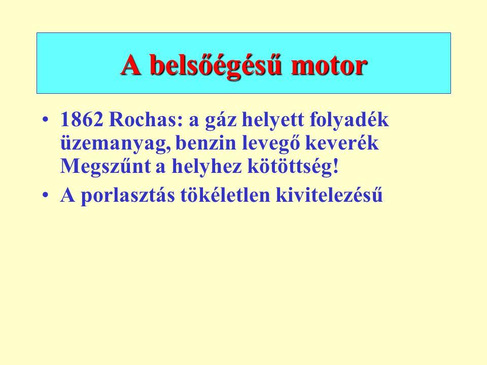 A belsőégésű motor 1862 Rochas: a gáz helyett folyadék üzemanyag, benzin levegő keverék Megszűnt a helyhez kötöttség!