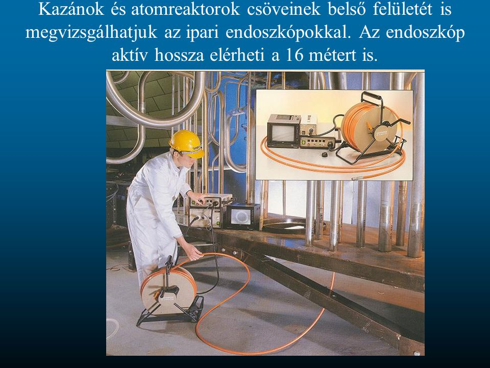 Kazánok és atomreaktorok csöveinek belső felületét is megvizsgálhatjuk az ipari endoszkópokkal.