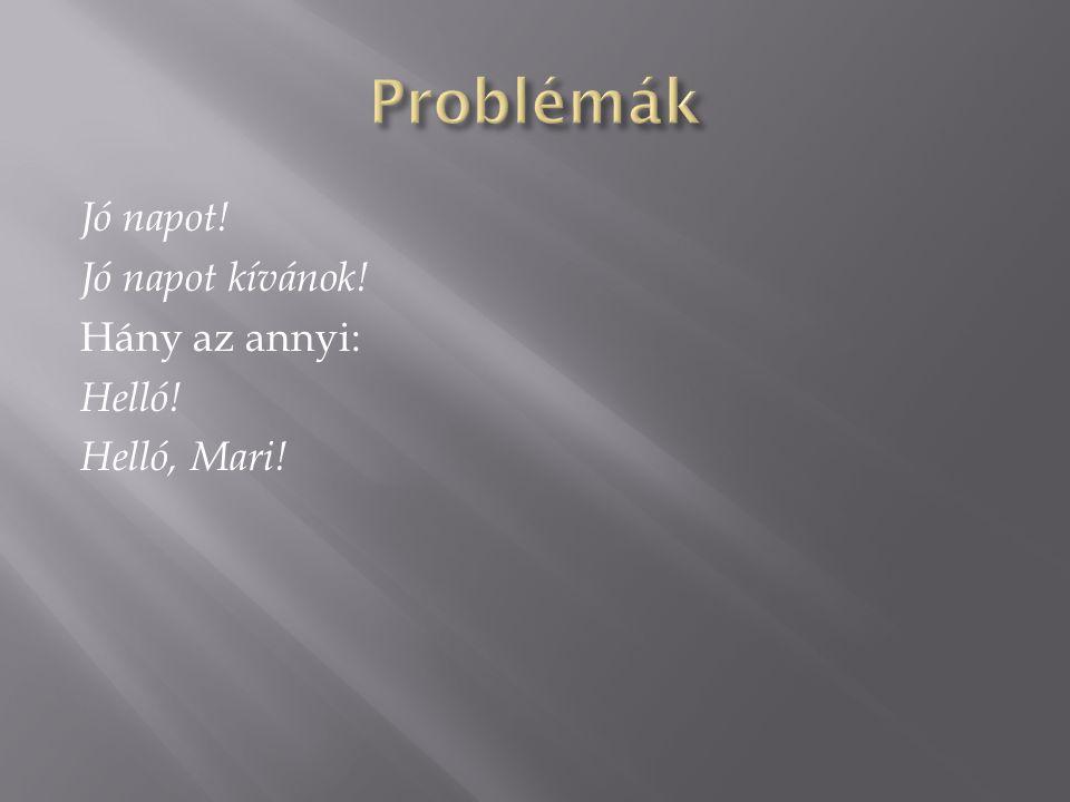 Problémák Jó napot! Jó napot kívánok! Hány az annyi: Helló! Helló, Mari!