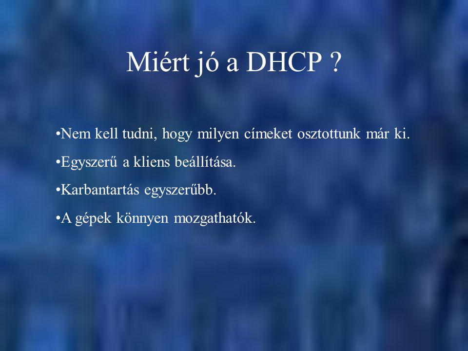 Miért jó a DHCP Nem kell tudni, hogy milyen címeket osztottunk már ki. Egyszerű a kliens beállítása.