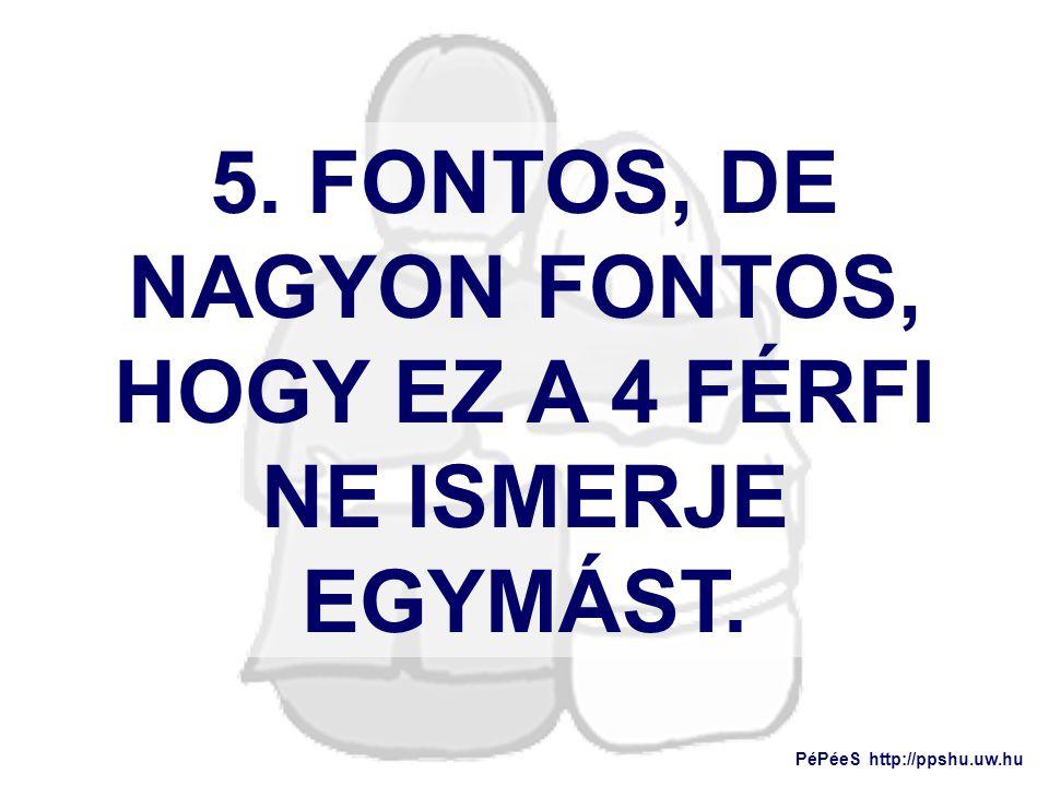 5. FONTOS, DE NAGYON FONTOS, HOGY EZ A 4 FÉRFI NE ISMERJE EGYMÁST.