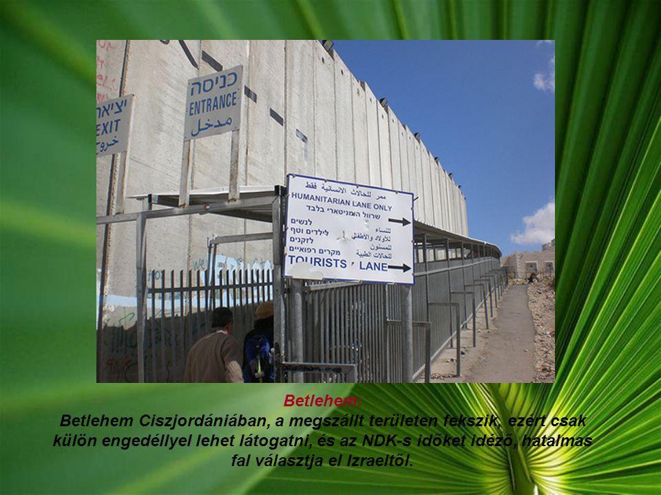 Betlehem: Betlehem Ciszjordániában, a megszállt területen fekszik, ezért csak külön engedéllyel lehet látogatni, és az NDK-s időket idéző, hatalmas fal választja el Izraeltől.