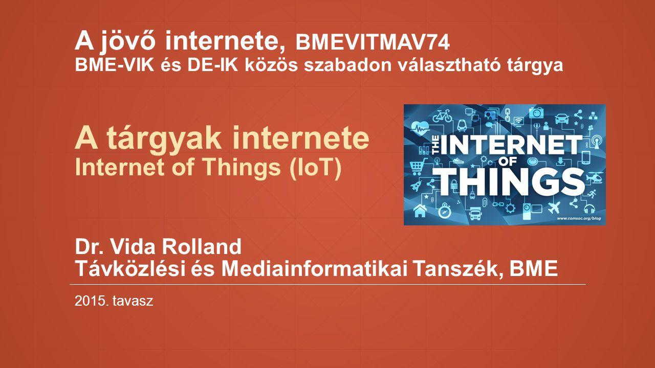 A jövő internete, BMEVITMAV74 BME-VIK és DE-IK közös szabadon választható tárgya A tárgyak internete Internet of Things (IoT) Dr. Vida Rolland Távközlési és Mediainformatikai Tanszék, BME