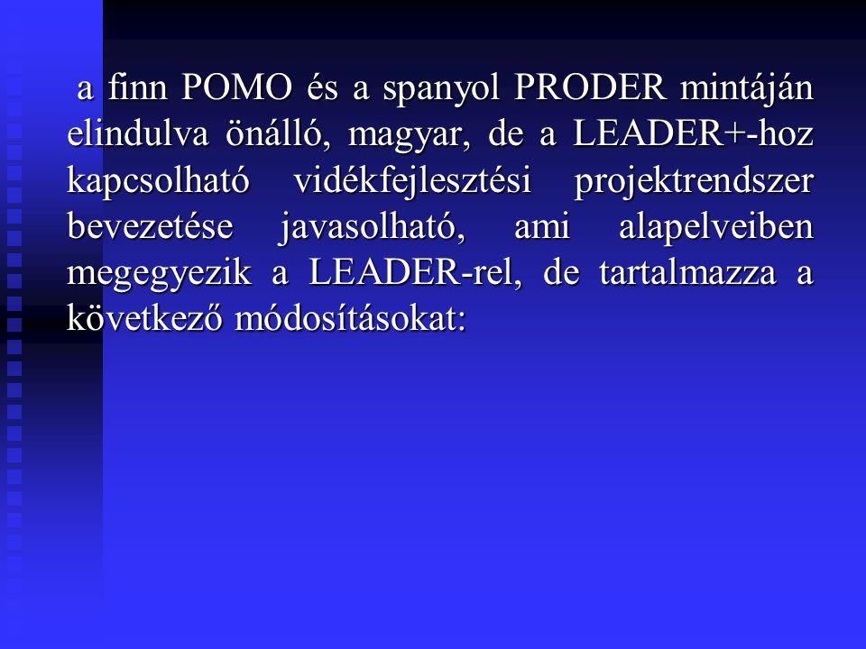 a finn POMO és a spanyol PRODER mintáján elindulva önálló, magyar, de a LEADER+-hoz kapcsolható vidékfejlesztési projektrendszer bevezetése javasolható, ami alapelveiben megegyezik a LEADER-rel, de tartalmazza a következő módosításokat: