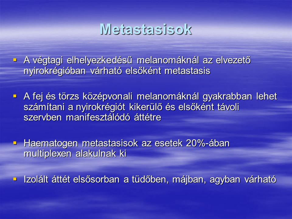 Metastasisok A végtagi elhelyezkedésű melanomáknál az elvezető nyirokrégióban várható elsőként metastasis.