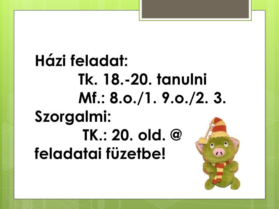 Házi feladat: Tk. 18. -20. tanulni Mf. : 8. o. /1. 9. o. /2. 3