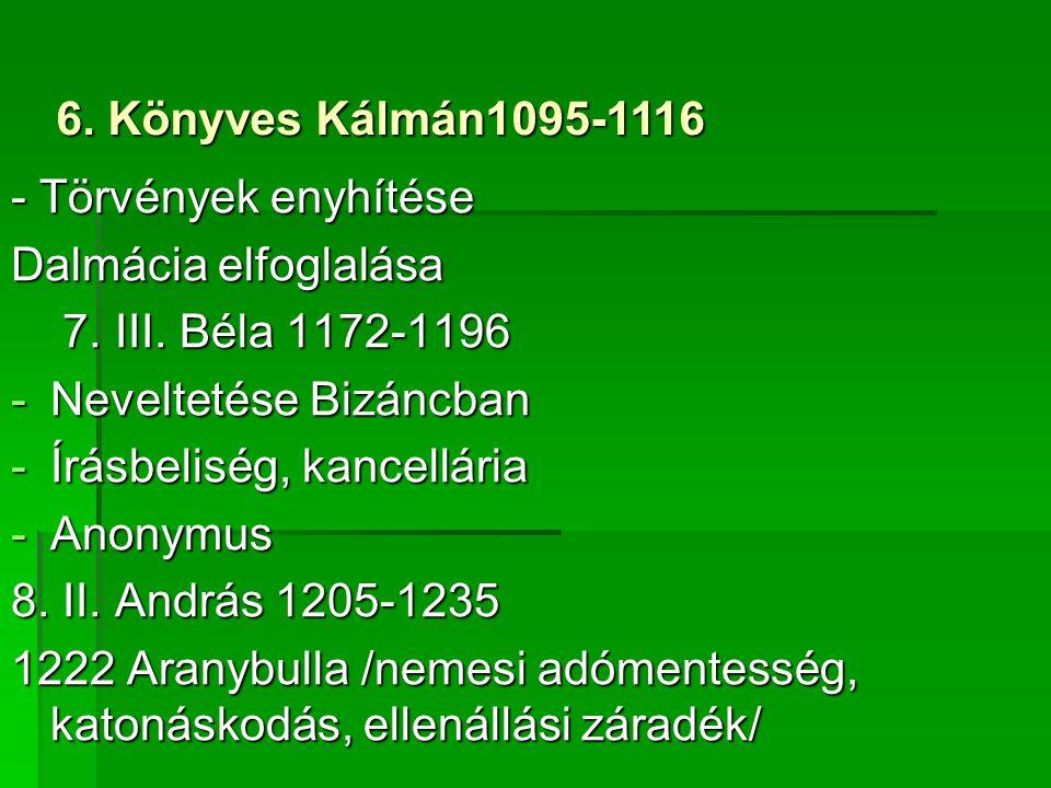6. Könyves Kálmán1095-1116 - Törvények enyhítése. Dalmácia elfoglalása. 7. III. Béla 1172-1196. Neveltetése Bizáncban.