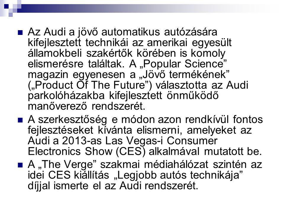 """Az Audi a jövő automatikus autózására kifejlesztett technikái az amerikai egyesült államokbeli szakértők körében is komoly elismerésre találtak. A """"Popular Science magazin egyenesen a """"Jövő termékének (""""Product Of The Future ) választotta az Audi parkolóházakba kifejlesztett önműködő manőverező rendszerét."""