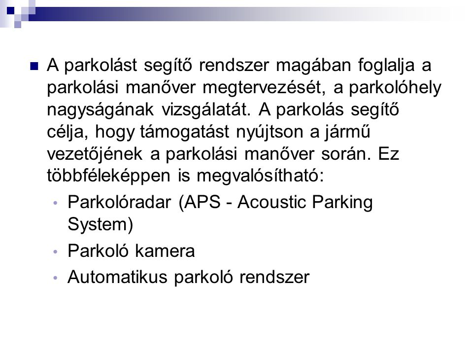 A parkolást segítő rendszer magában foglalja a parkolási manőver megtervezését, a parkolóhely nagyságának vizsgálatát. A parkolás segítő célja, hogy támogatást nyújtson a jármű vezetőjének a parkolási manőver során. Ez többféleképpen is megvalósítható: