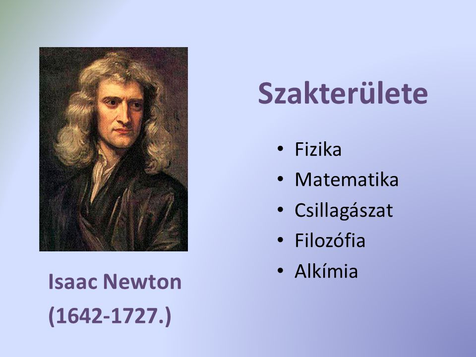Szakterülete Isaac Newton (1642-1727.) Fizika Matematika Csillagászat
