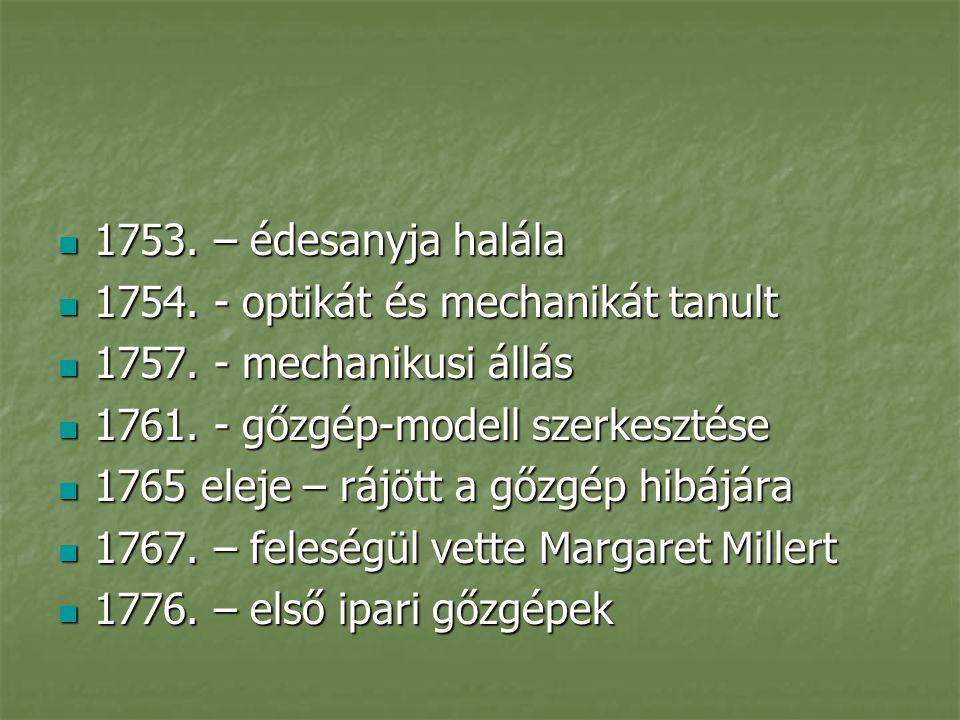 1753. – édesanyja halála 1754. - optikát és mechanikát tanult. 1757. - mechanikusi állás. 1761. - gőzgép-modell szerkesztése.
