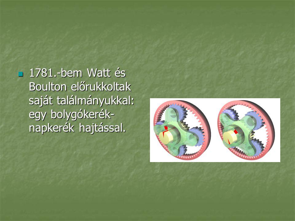 1781.-bem Watt és Boulton előrukkoltak saját találmányukkal: egy bolygókerék-napkerék hajtással.