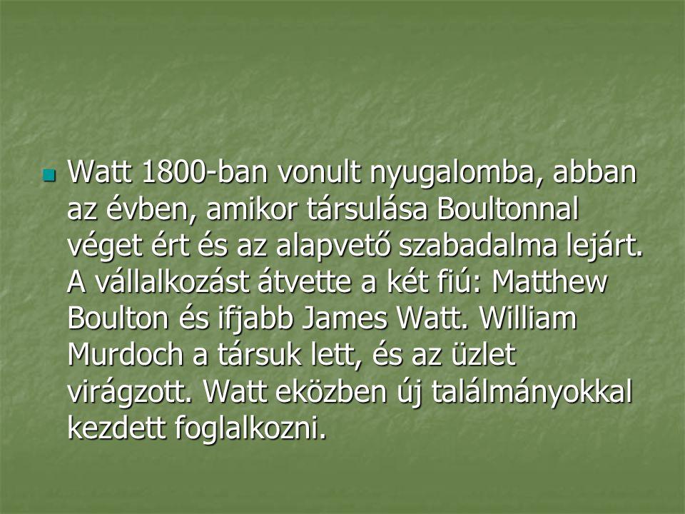 Watt 1800-ban vonult nyugalomba, abban az évben, amikor társulása Boultonnal véget ért és az alapvető szabadalma lejárt.