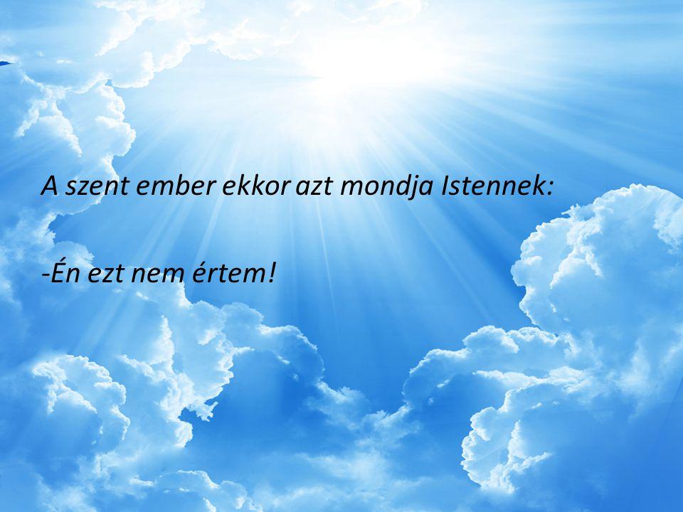 A szent ember ekkor azt mondja Istennek: -Én ezt nem értem!