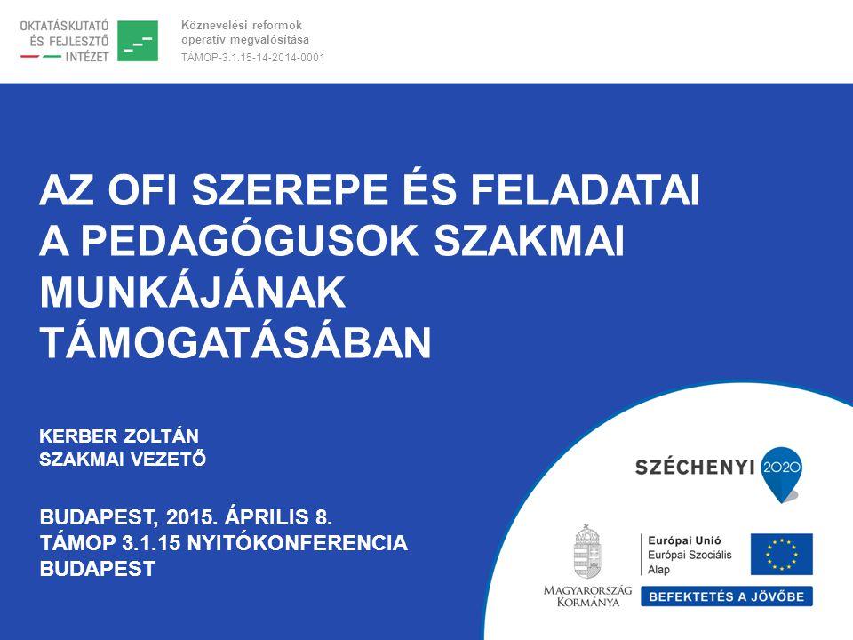 Az OFI szerepe és feladatai a pedagógusok szakmai munkájának támogatásában Kerber Zoltán szakmai vezető Budapest, 2015.