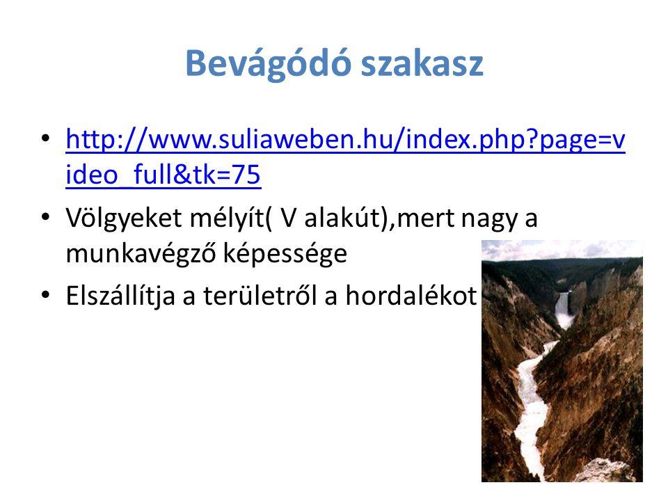 Bevágódó szakasz http://www.suliaweben.hu/index.php page=video_full&tk=75. Völgyeket mélyít( V alakút),mert nagy a munkavégző képessége.