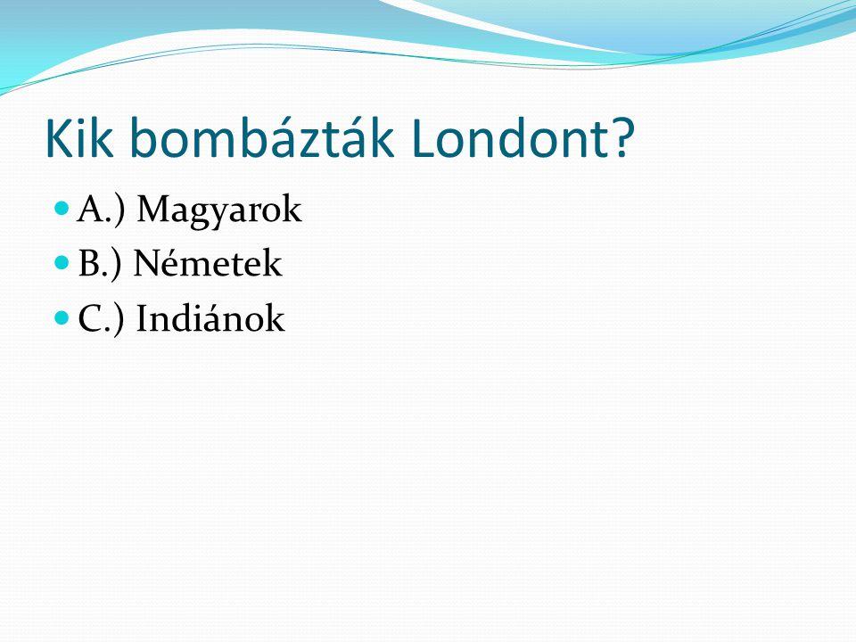 Kik bombázták Londont A.) Magyarok B.) Németek C.) Indiánok