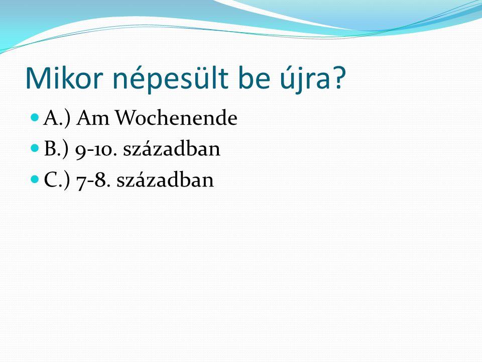 Mikor népesült be újra A.) Am Wochenende B.) 9-10. században