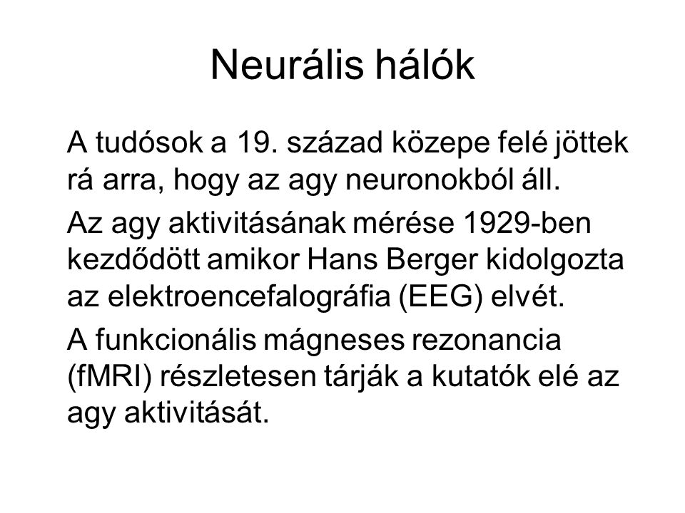 Neurális hálók A tudósok a 19. század közepe felé jöttek rá arra, hogy az agy neuronokból áll.
