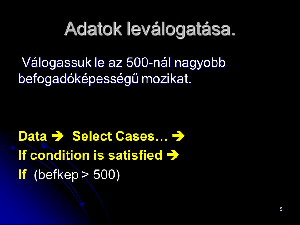 Adatok leválogatása. Válogassuk le az 500-nál nagyobb befogadóképességű mozikat. Data  Select Cases… 