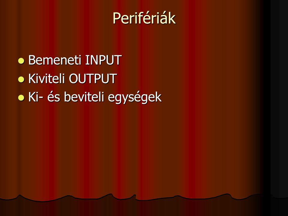 Perifériák Bemeneti INPUT Kiviteli OUTPUT Ki- és beviteli egységek
