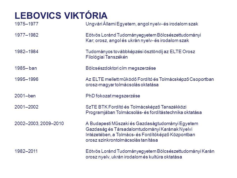 LEBOVICS VIKTÓRIA 1975–1977 Ungvári Állami Egyetem, angol nyelv- és irodalom szak. 1977–1982 Eötvös Loránd Tudományegyetem Bölcsészettudományi.