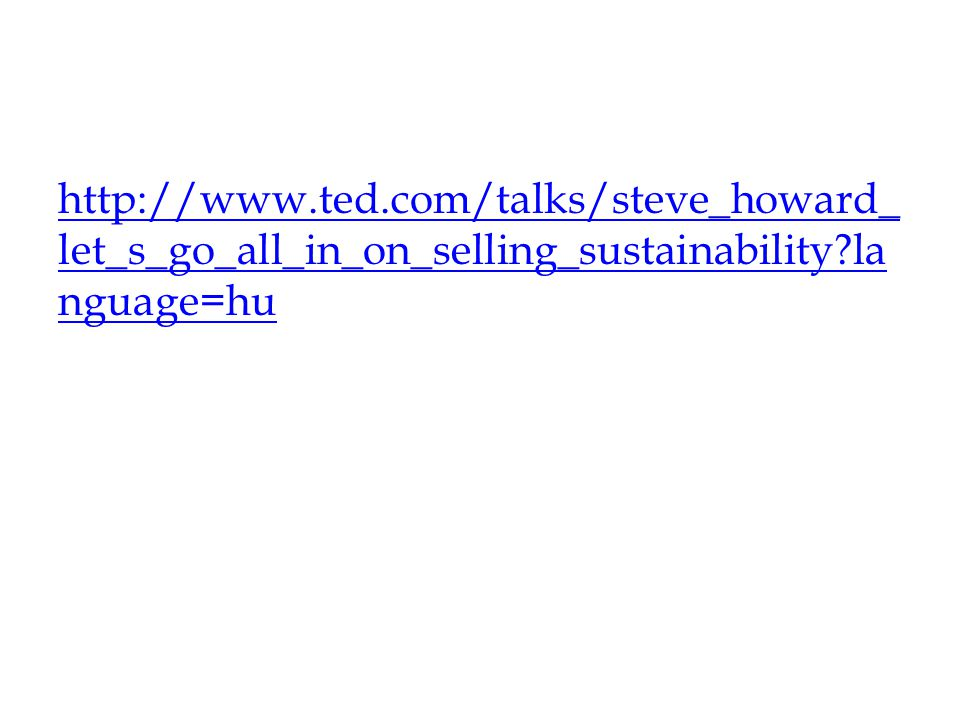 http://www.ted.com/talks/steve_howard_let_s_go_all_in_on_selling_sustainability language=hu