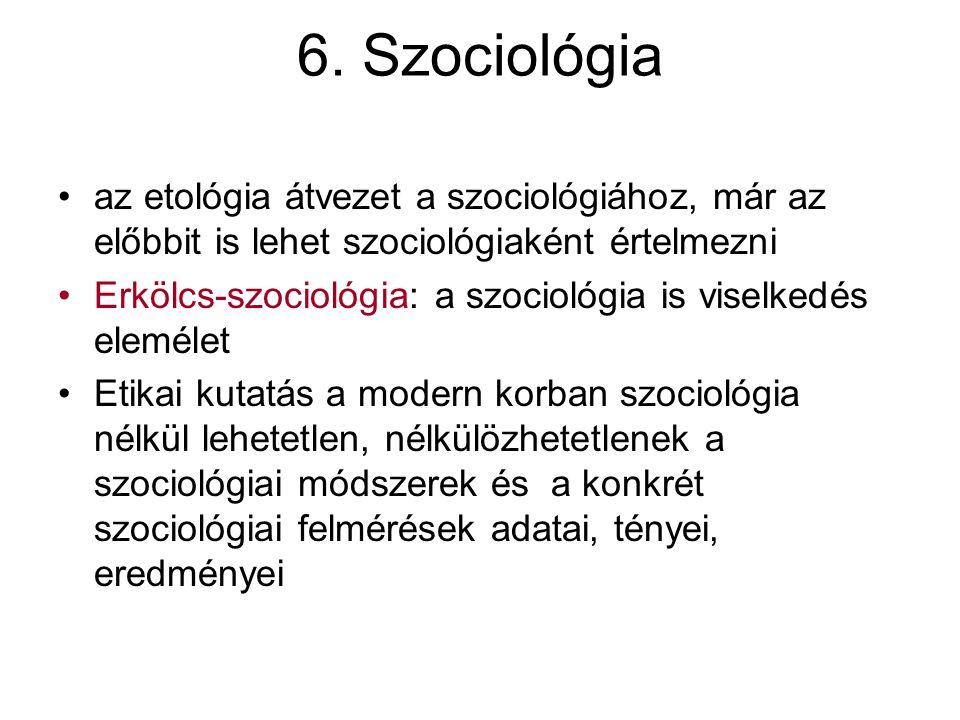 6. Szociológia az etológia átvezet a szociológiához, már az előbbit is lehet szociológiaként értelmezni.