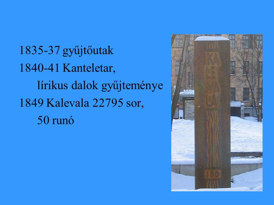 1835-37 gyűjtőutak 1840-41 Kanteletar, lírikus dalok gyűjteménye 1849 Kalevala 22795 sor, 50 runó
