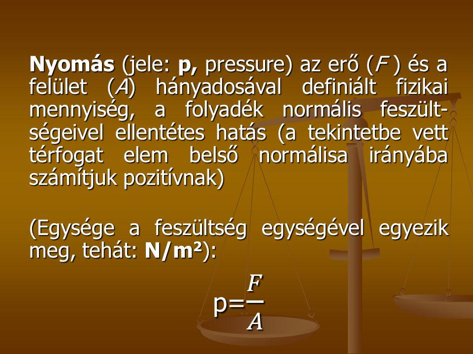 Nyomás (jele: p, pressure) az erő (F ) és a felület (A) hányadosával definiált fizikai mennyiség, a folyadék normális feszült-ségeivel ellentétes hatás (a tekintetbe vett térfogat elem belső normálisa irányába számítjuk pozitívnak)