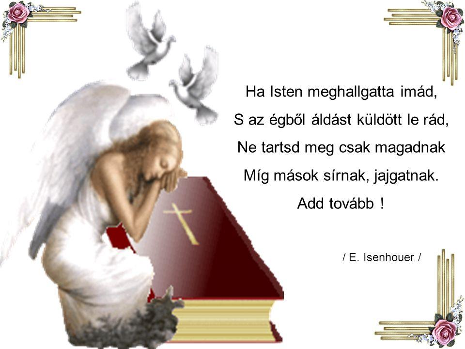 Ha Isten meghallgatta imád, S az égből áldást küldött le rád,