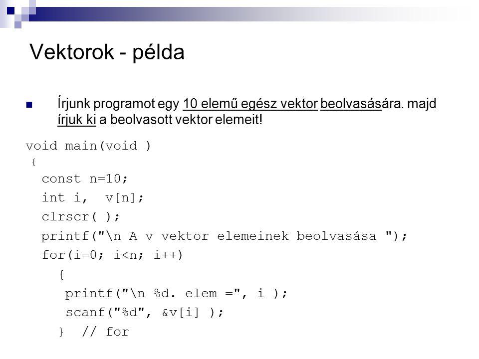 Vektorok - példa Írjunk programot egy 10 elemű egész vektor beolvasására. majd írjuk ki a beolvasott vektor elemeit!