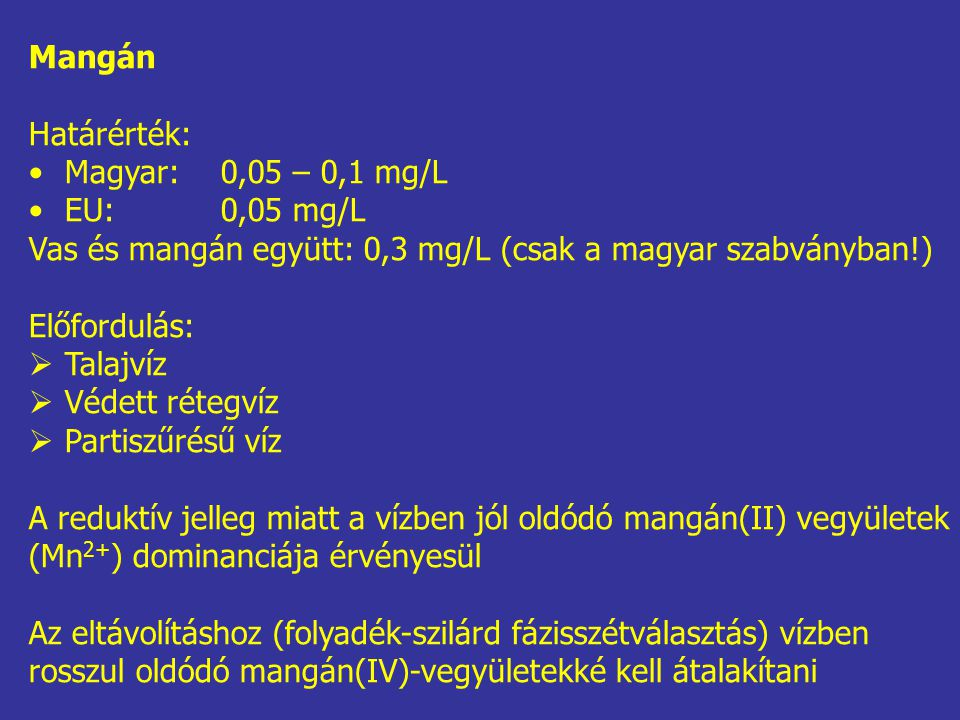 Mangán Határérték: Magyar: 0,05 – 0,1 mg/L. EU: 0,05 mg/L. Vas és mangán együtt: 0,3 mg/L (csak a magyar szabványban!)