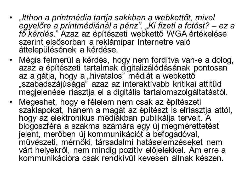 """""""Itthon a printmédia tartja sakkban a webkettőt, mivel egyelőre a printmédiánál a pénz . """"Ki fizeti a fotóst – ez a fő kérdés. Azaz az építészeti webkettő WGA értékelése szerint elsősorban a reklámipar Internetre való áttelepülésének a kérdése."""