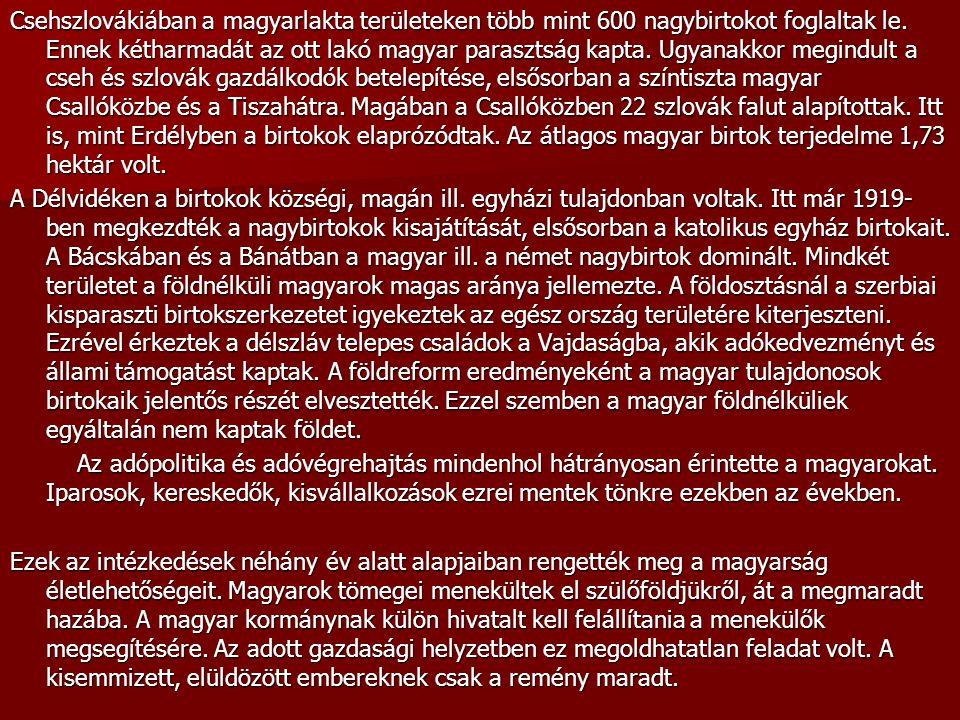 Csehszlovákiában a magyarlakta területeken több mint 600 nagybirtokot foglaltak le. Ennek kétharmadát az ott lakó magyar parasztság kapta. Ugyanakkor megindult a cseh és szlovák gazdálkodók betelepítése, elsősorban a színtiszta magyar Csallóközbe és a Tiszahátra. Magában a Csallóközben 22 szlovák falut alapítottak. Itt is, mint Erdélyben a birtokok elaprózódtak. Az átlagos magyar birtok terjedelme 1,73 hektár volt.
