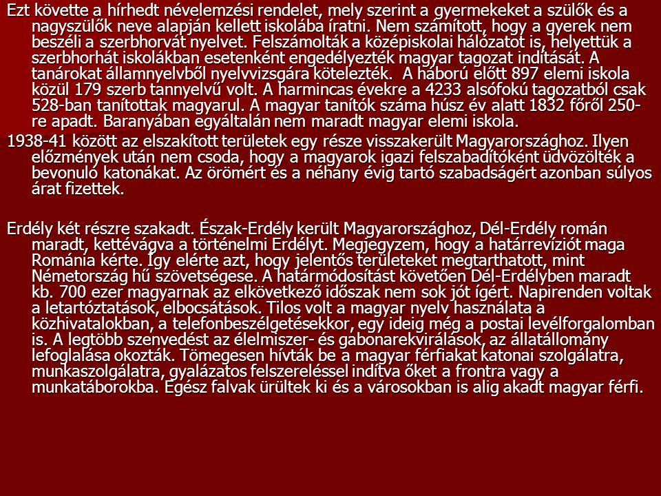 Ezt követte a hírhedt névelemzési rendelet, mely szerint a gyermekeket a szülők és a nagyszülők neve alapján kellett iskolába íratni. Nem számított, hogy a gyerek nem beszéli a szerbhorvát nyelvet. Felszámolták a középiskolai hálózatot is, helyettük a szerbhorhát iskolákban esetenként engedélyezték magyar tagozat indítását. A tanárokat államnyelvből nyelvvizsgára kötelezték. A háború előtt 897 elemi iskola közül 179 szerb tannyelvű volt. A harmincas évekre a 4233 alsófokú tagozatból csak 528-ban tanítottak magyarul. A magyar tanítók száma húsz év alatt 1832 főről 250-re apadt. Baranyában egyáltalán nem maradt magyar elemi iskola.