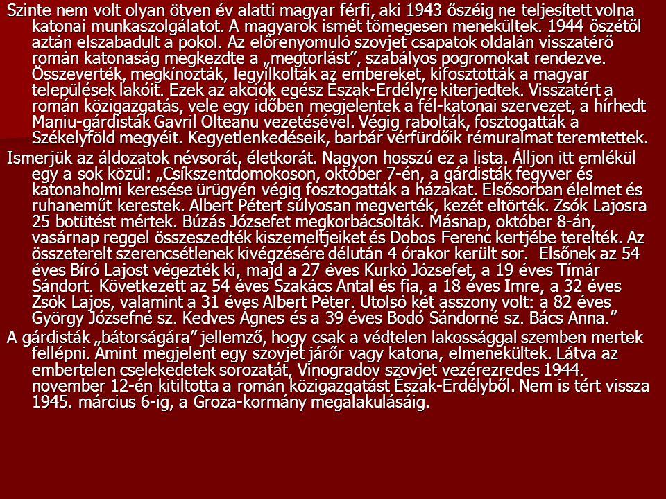 """Szinte nem volt olyan ötven év alatti magyar férfi, aki 1943 őszéig ne teljesített volna katonai munkaszolgálatot. A magyarok ismét tömegesen menekültek. 1944 őszétől aztán elszabadult a pokol. Az előrenyomuló szovjet csapatok oldalán visszatérő román katonaság megkezdte a """"megtorlást , szabályos pogromokat rendezve. Összeverték, megkínozták, legyilkolták az embereket, kifosztották a magyar települések lakóit. Ezek az akciók egész Észak-Erdélyre kiterjedtek. Visszatért a román közigazgatás, vele egy időben megjelentek a fél-katonai szervezet, a hírhedt Maniu-gárdisták Gavril Olteanu vezetésével. Végig rabolták, fosztogatták a Székelyföld megyéit. Kegyetlenkedéseik, barbár vérfürdőik rémuralmat teremtettek."""