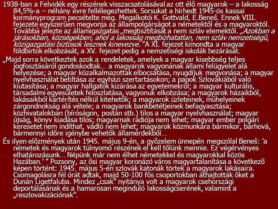"""1938-ban a Felvidék egy részének visszacsatolásával az ott élő magyarok – a lakosság 84,5%-a – néhány évre fellélegezhettek. Sorsukat a hírhedt 1945-ös kassai kormányprogram pecsételte meg. Megalkotói K. Gottvald, E.Beneš. Ennek VIII. fejezete egyszerűen megvonja az állampolgárságot a németektől és a magyaroktól. Továbbá jelezte az államigazgatás """"megtisztítását a nem szláv elemektől. """"Azokban a járásokban, községekben, ahol a lakosság megbízhatatlan, nem szláv nemzetiségű, közigazgatási biztosok lesznek kinevezve. A XI. fejezet kimondta a magyar földbirtok elkobzását, a XV. fejezet pedig a nemzetiségi iskolák bezárását."""