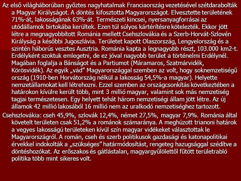 """Az első világháborúban győztes nagyhatalmak Franciaország vezetésével szétdarabolták a Magyar Királyságot. A döntés kifosztotta Magyarországot. Elvesztette területének 71%-át, lakosságának 63%-át. Természeti kincsei, nyersanyagforrásai az utódállamok birtokába kerültek. Ezen túl súlyos kártérítésre kötelezték. Ekkor jött létre a megnagyobbított Románia mellett Csehszlovákia és a Szerb-Horvát-Szlovén Királyság a későbbi Jugoszlávia. Területet kapott Olaszország, Lengyelország és a szintén háborús vesztes Ausztria. Románia kapta a legnagyobb részt, 103.000 km2-t. Erdélyként szoktuk emlegetni, de ez jóval nagyobb terület a történelmi Erdélynél. Magában foglalja a Bánságot és a Partiumot (Máramaros, Szatmárvidék, Körösvidék). Az egyik """"vád Magyarországgal szemben az volt, hogy soknemzetiségű ország (1910-ben Horvátország nélkül a lakosság 54,5%-a magyar). Helyette nemzetállamokat kell létrehozni. Ezzel szemben az országcsonkítás következtében a határokon kívülre került több, mint 3 millió magyar, valamint sok más nemzetiség tagjai természetesen. Egy helyett tehát három nemzetiségi állam jött létre. Az új államok 42 millió lakosából 16 millió nem az uralkodó nemzetiséghez tartozott."""