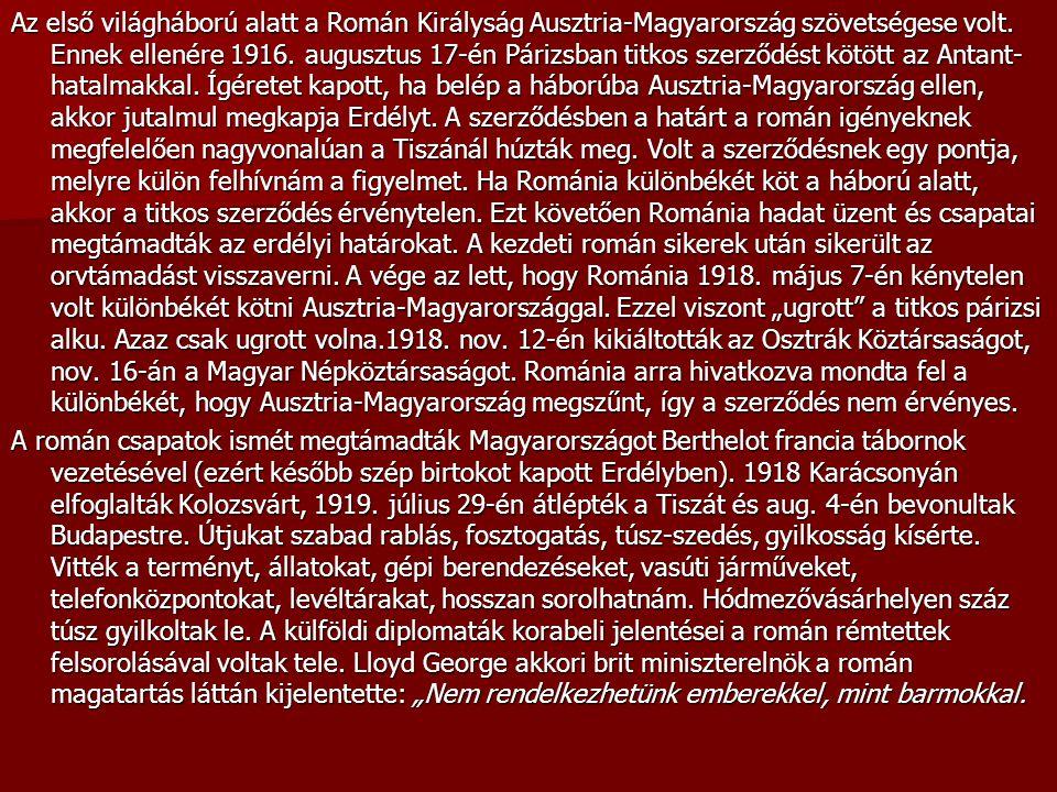 """Az első világháború alatt a Román Királyság Ausztria-Magyarország szövetségese volt. Ennek ellenére 1916. augusztus 17-én Párizsban titkos szerződést kötött az Antant-hatalmakkal. Ígéretet kapott, ha belép a háborúba Ausztria-Magyarország ellen, akkor jutalmul megkapja Erdélyt. A szerződésben a határt a román igényeknek megfelelően nagyvonalúan a Tiszánál húzták meg. Volt a szerződésnek egy pontja, melyre külön felhívnám a figyelmet. Ha Románia különbékét köt a háború alatt, akkor a titkos szerződés érvénytelen. Ezt követően Románia hadat üzent és csapatai megtámadták az erdélyi határokat. A kezdeti román sikerek után sikerült az orvtámadást visszaverni. A vége az lett, hogy Románia 1918. május 7-én kénytelen volt különbékét kötni Ausztria-Magyarországgal. Ezzel viszont """"ugrott a titkos párizsi alku. Azaz csak ugrott volna.1918. nov. 12-én kikiáltották az Osztrák Köztársaságot, nov. 16-án a Magyar Népköztársaságot. Románia arra hivatkozva mondta fel a különbékét, hogy Ausztria-Magyarország megszűnt, így a szerződés nem érvényes."""