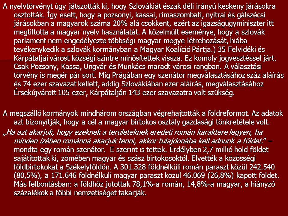 A nyelvtörvényt úgy játszották ki, hogy Szlovákiát észak déli irányú keskeny járásokra osztották. Így esett, hogy a pozsonyi, kassai, rimaszombati, nyitrai és gálszécsi járásokban a magyarok száma 20% alá csökkent, ezért az igazságügyminiszter itt megtiltotta a magyar nyelv használatát. A közelmúlt eseménye, hogy a szlovák parlament nem engedélyezte többségi magyar megye létrehozását, hiába tevékenykedik a szlovák kormányban a Magyar Koalíció Pártja.) 35 Felvidéki és Kárpátaljai várost községi szintre minősítettek vissza. Ez komoly jogvesztéssel járt. Csak Pozsony, Kassa, Ungvár és Munkács maradt városi rangban. A választási törvény is megér pár sort. Míg Prágában egy szenátor megválasztásához száz aláírás és 74 ezer szavazat kellett, addig Szlovákiában ezer aláírás, megválasztásához Érsekújvárott 105 ezer, Kárpátalján 143 ezer szavazatra volt szükség.