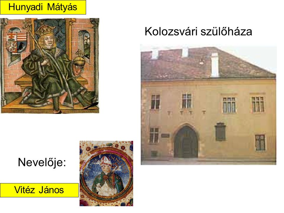 Kolozsvári szülőháza Nevelője: Hunyadi Mátyás Vitéz János